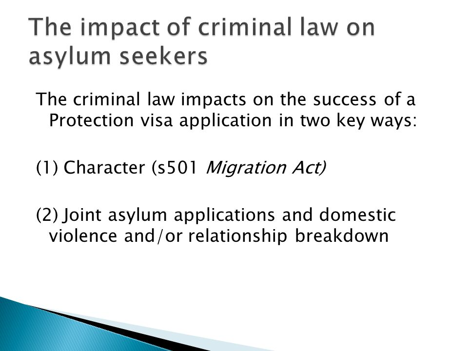 The criminal law impacts on the success of a Protection visa application in two key ways: (1) Character (s501 Migration Act) (2) Joint asylum applicat