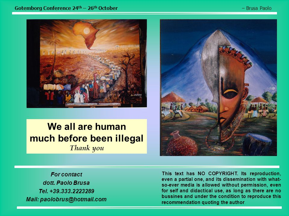 Gotemborg Conference 24 th – 26 th October– Brusa Paolo We all are human much before been illegal Thank you For contact dott. Paolo Brusa Tel. +39.333