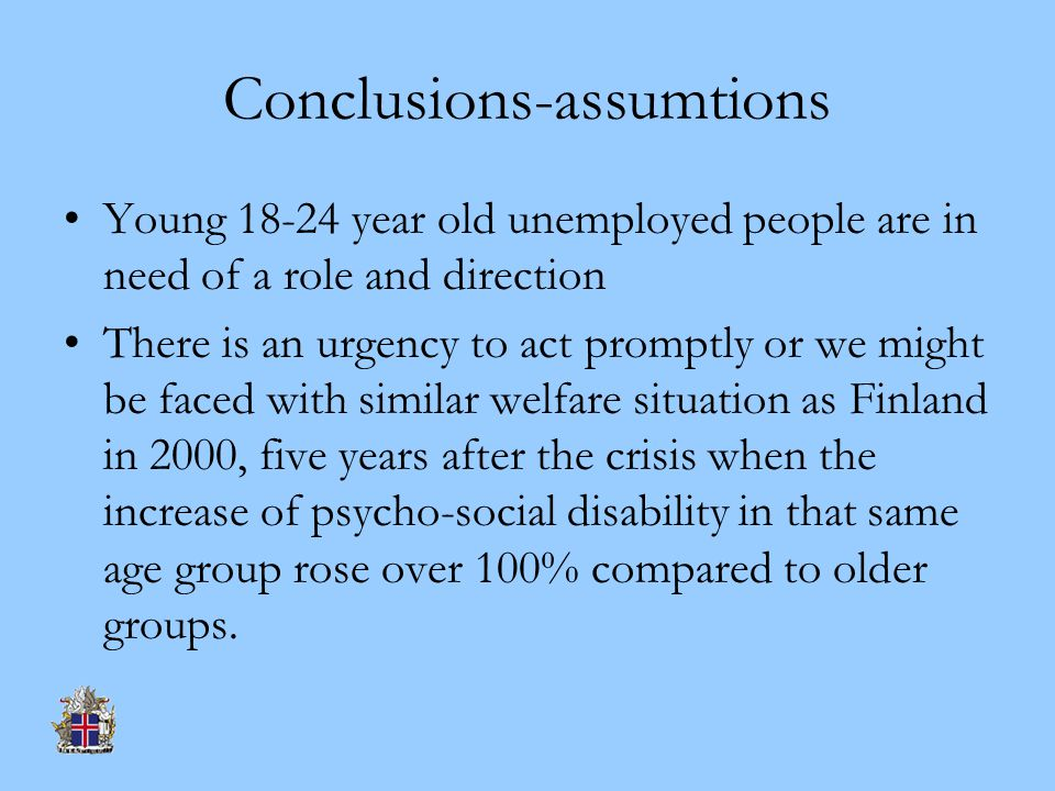 Conclusions-assumtions Young 18-24 year old unemployed people are in need of a role and direction There is an urgency to act promptly or we might be faced with similar welfare situation as Finland in 2000, five years after the crisis when the increase of psycho-social disability in that same age group rose over 100% compared to older groups.