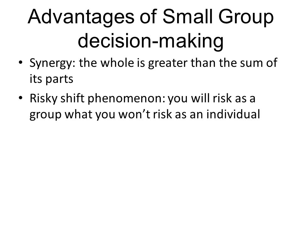 Advantages of Small Group decision-making Synergy: the whole is greater than the sum of its parts Risky shift phenomenon: you will risk as a group wha