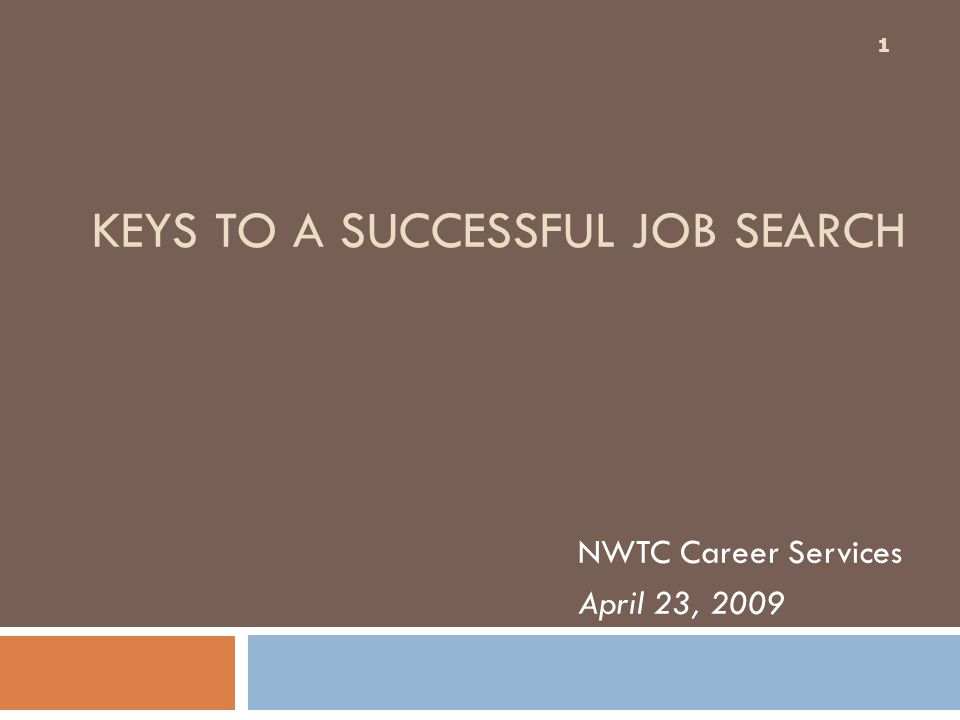 KEYS TO A SUCCESSFUL JOB SEARCH NWTC Career Services April 23, 2009 1