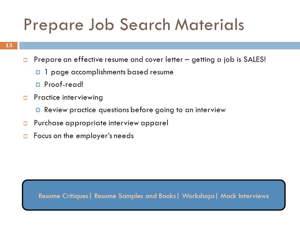 Prepare Job Search Materials 13  Prepare an effective resume and cover letter – getting a job is SALES!  1 page accomplishments based resume  Proof