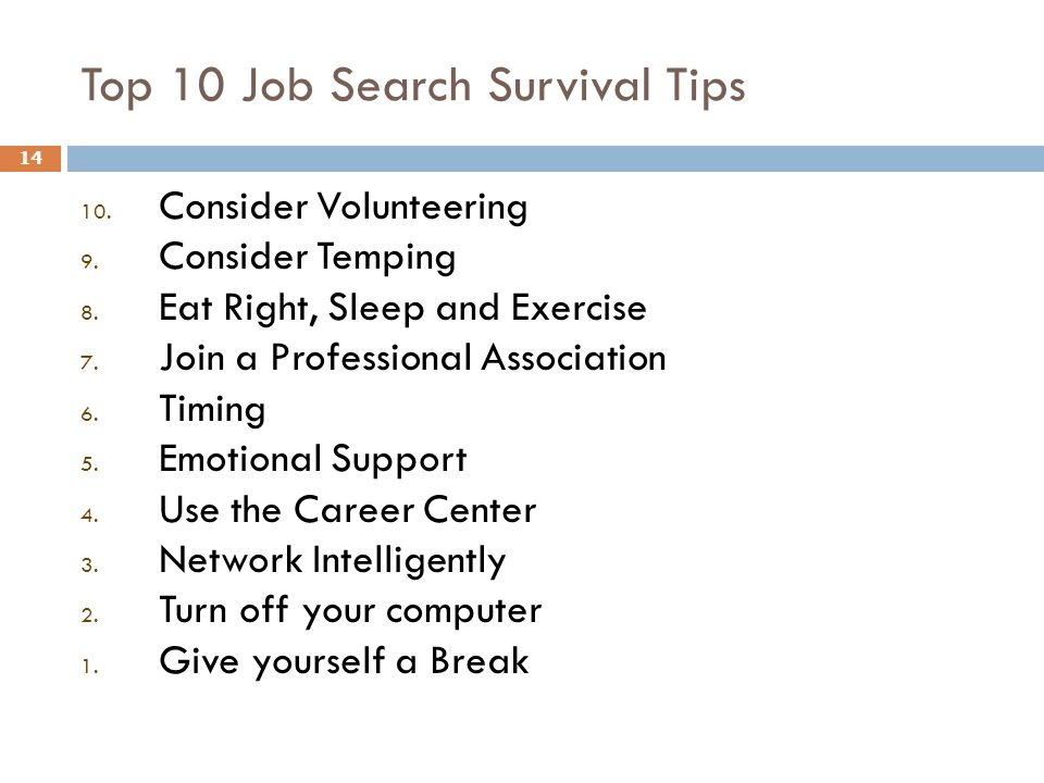 Top 10 Job Search Survival Tips 14 10. Consider Volunteering 9. Consider Temping 8. Eat Right, Sleep and Exercise 7. Join a Professional Association 6