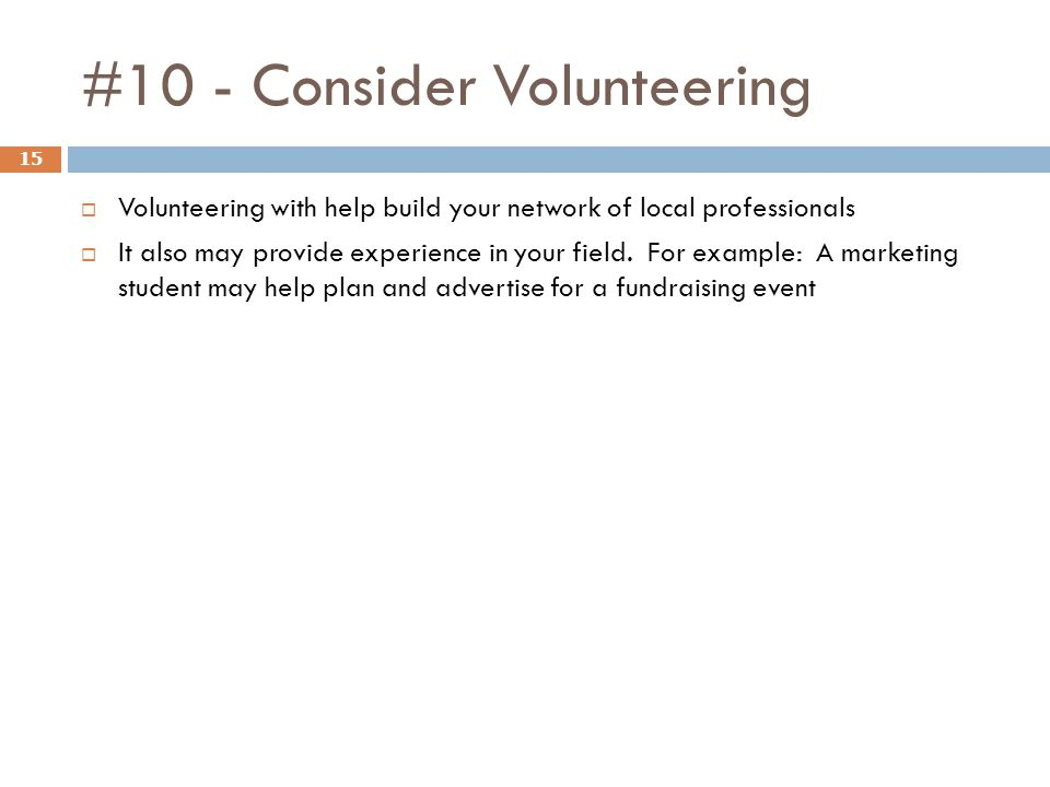 #10 - Consider Volunteering 15  Volunteering with help build your network of local professionals  It also may provide experience in your field. For