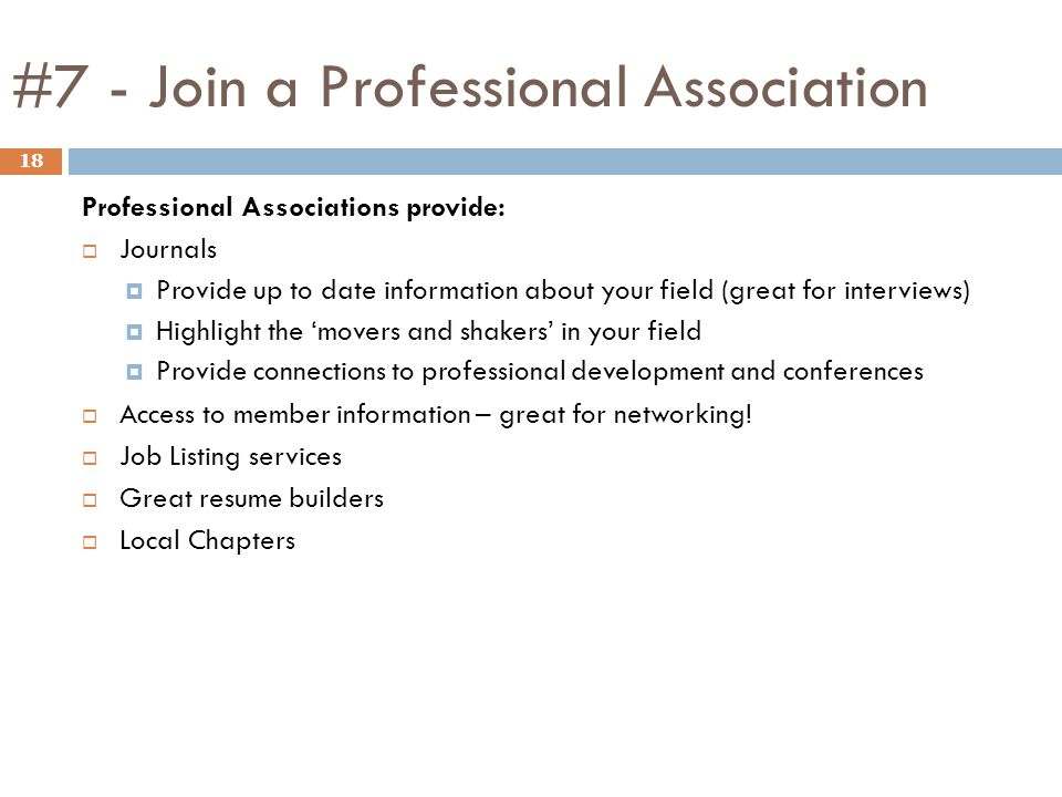 #7 - Join a Professional Association 18 Professional Associations provide:  Journals  Provide up to date information about your field (great for int