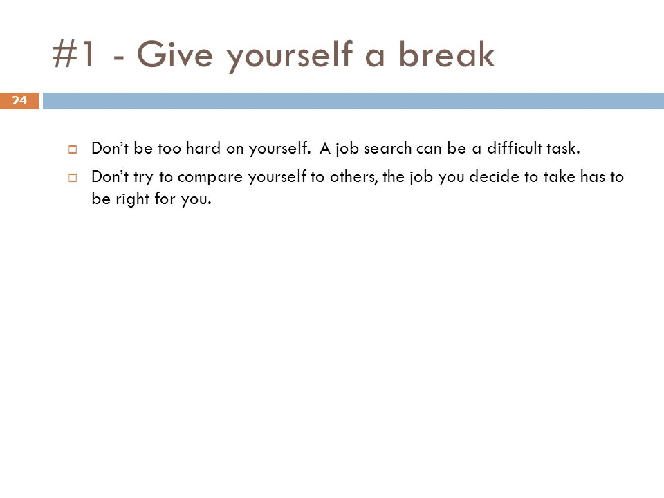 #1 - Give yourself a break 24  Don't be too hard on yourself. A job search can be a difficult task.  Don't try to compare yourself to others, the jo