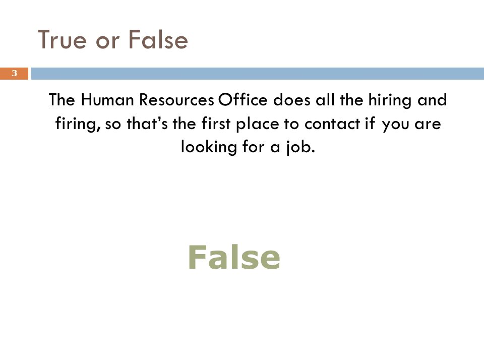 True or False The Human Resources Office does all the hiring and firing, so that's the first place to contact if you are looking for a job. 3 False
