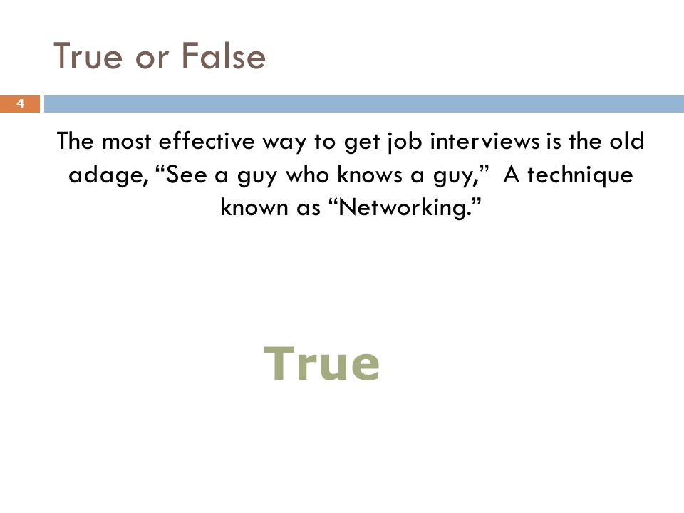 "True or False The most effective way to get job interviews is the old adage, ""See a guy who knows a guy,"" A technique known as ""Networking."" 4 True"