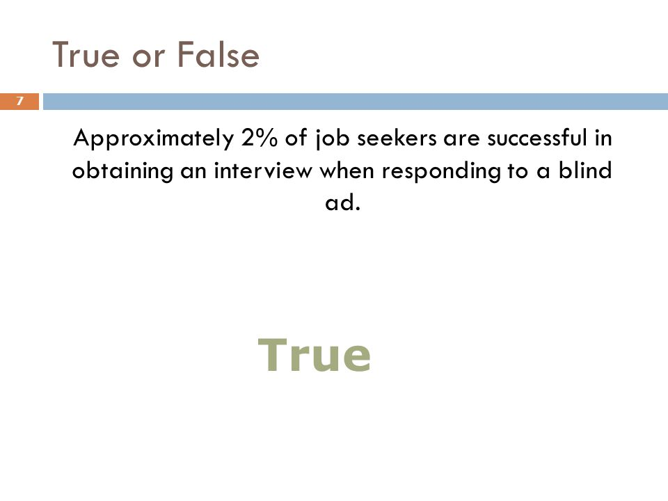 True or False Approximately 2% of job seekers are successful in obtaining an interview when responding to a blind ad. 7 True