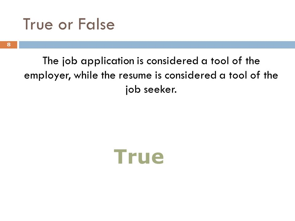 True or False The job application is considered a tool of the employer, while the resume is considered a tool of the job seeker. 8 True