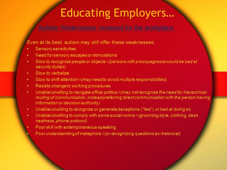 Educating Employers… At its best, autism can offer these strengths: Strong conceptualization skill (able to mentally model complex systems, may develop instinctive understanding of the system from this internalized model) Logical thinking (strong skills in technical research or computer programming) Exceptional memory Attention to detail (can identify inconsistencies in processes or communications) Honest, straightforward (can treat people fairly) Intense focus Willing and able to learn great depth of information in specific field Autistic Strengths Reviewed For the Workplace: