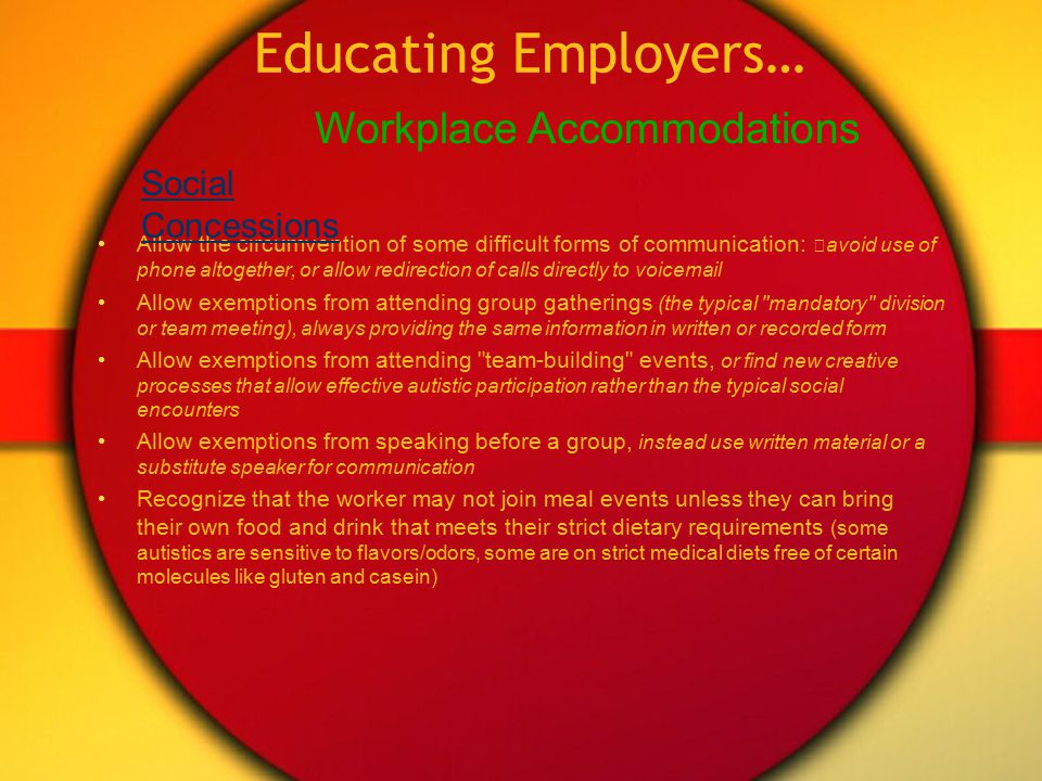 Educating Employers… Even at its best, autism may still offer these weaknesses: Sensory sensitivities Need for sensory escapes or stimulations Slow to recognize people or objects (persons with prosopagnosia would be bad at security duties) Slow to verbalize Slow to shift attention (may need to avoid multiple responsibilities) Resists change to working procedures Unable/unwilling to navigate office politics (may not recognize the need for hierarchical routing of communication, instead preferring direct communication with the person having information or decision authority) Unable/unwilling to recognize or generate deceptions ( lies ), or bad at doing so Unable/unwilling to comply with some social norms (grooming style, clothing, desk neatness, phone protocol) Poor skill with extemporaneous speaking Poor understanding of metaphors (or recognizing questions as rhetorical) Autistic Weaknesses reviewed for the workplace: