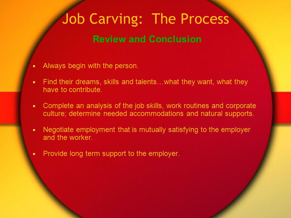 Job Carving: The Process Negotiate with the employer, highlighting the individual ' s contributionto the workplace and offer a reasonable and understandable re-arrangement of work tasks in order to employ the individual.