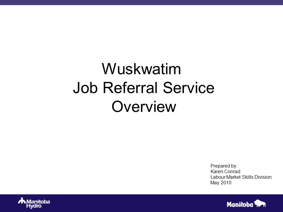 Wuskwatim Job Referral Service Overview Prepared by: Karen Conrad Labour Market Skills Division May 2010