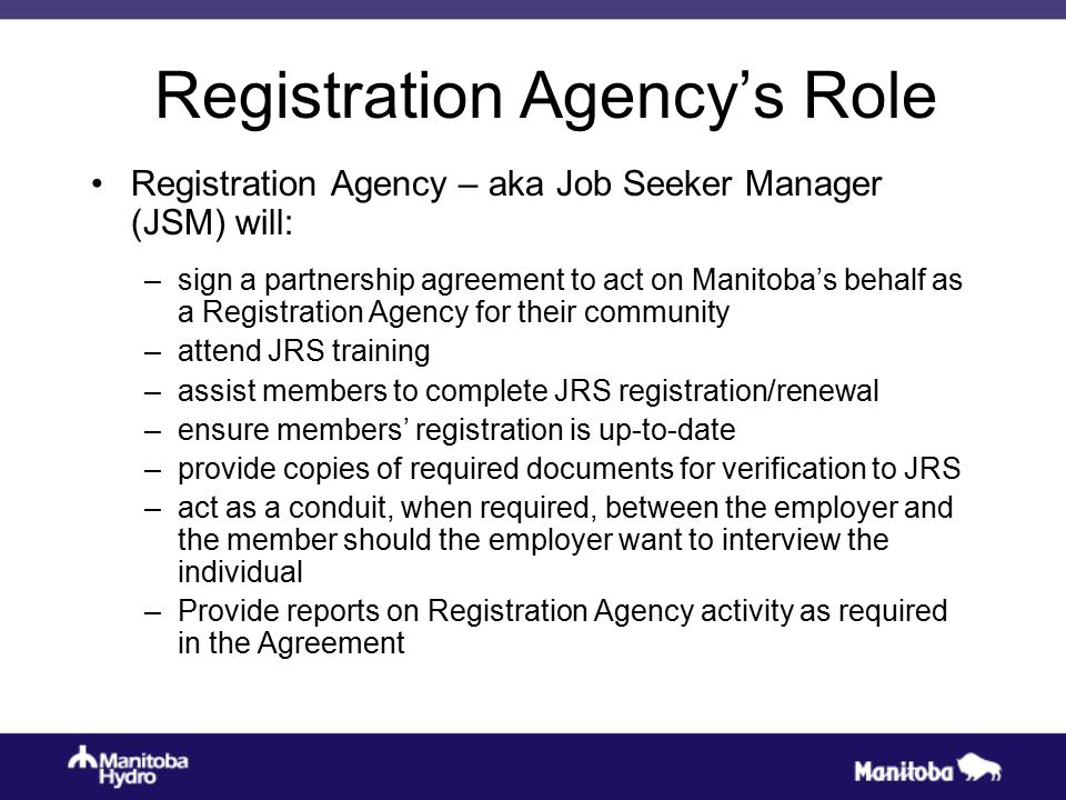 Registration Agency's Role Registration Agency – aka Job Seeker Manager (JSM) will: –sign a partnership agreement to act on Manitoba's behalf as a Reg