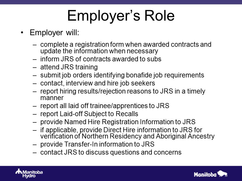 Employer's Role Employer will: –complete a registration form when awarded contracts and update the information when necessary –inform JRS of contracts awarded to subs –attend JRS training –submit job orders identifying bonafide job requirements –contact, interview and hire job seekers –report hiring results/rejection reasons to JRS in a timely manner –report all laid off trainee/apprentices to JRS –report Laid-off Subject to Recalls –provide Named Hire Registration Information to JRS –if applicable, provide Direct Hire information to JRS for verification of Northern Residency and Aboriginal Ancestry –provide Transfer-In information to JRS –contact JRS to discuss questions and concerns