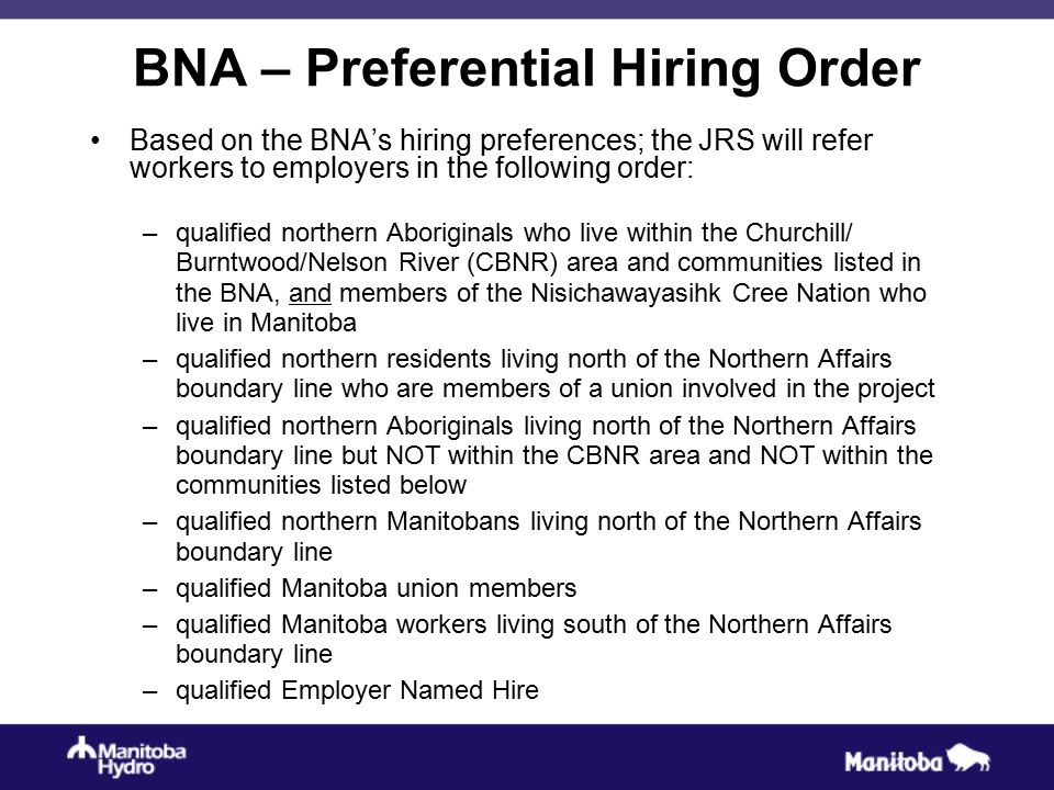 BNA – Preferential Hiring Order Based on the BNA's hiring preferences; the JRS will refer workers to employers in the following order: –qualified northern Aboriginals who live within the Churchill/ Burntwood/Nelson River (CBNR) area and communities listed in the BNA, and members of the Nisichawayasihk Cree Nation who live in Manitoba –qualified northern residents living north of the Northern Affairs boundary line who are members of a union involved in the project –qualified northern Aboriginals living north of the Northern Affairs boundary line but NOT within the CBNR area and NOT within the communities listed below –qualified northern Manitobans living north of the Northern Affairs boundary line –qualified Manitoba union members –qualified Manitoba workers living south of the Northern Affairs boundary line –qualified Employer Named Hire