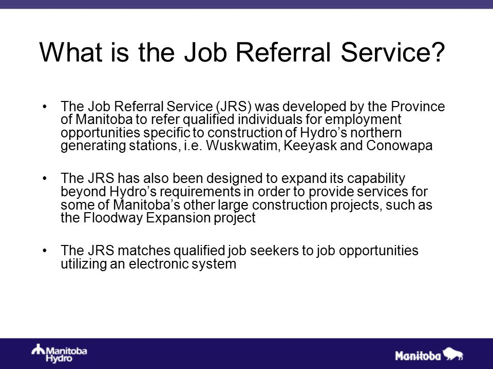 What is the Job Referral Service? The Job Referral Service (JRS) was developed by the Province of Manitoba to refer qualified individuals for employme