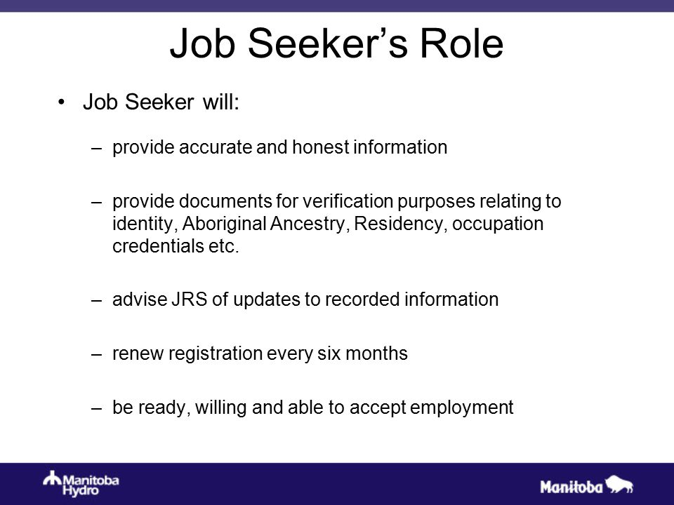 Job Seeker's Role Job Seeker will: –provide accurate and honest information –provide documents for verification purposes relating to identity, Aboriginal Ancestry, Residency, occupation credentials etc.