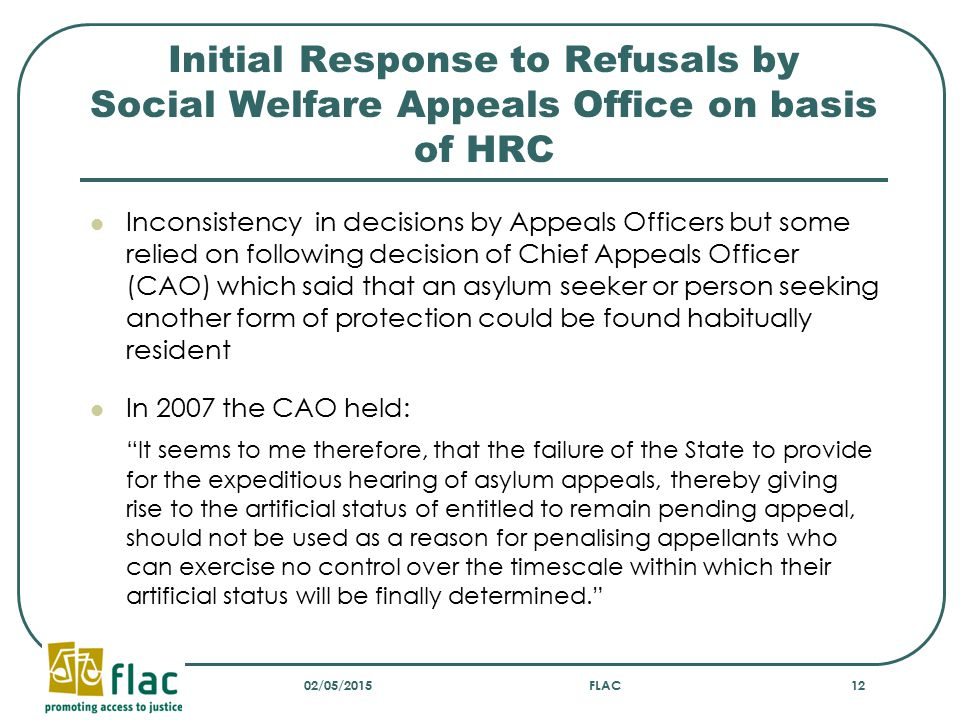 Initial Response to Refusals by Social Welfare Appeals Office on basis of HRC Inconsistency in decisions by Appeals Officers but some relied on following decision of Chief Appeals Officer (CAO) which said that an asylum seeker or person seeking another form of protection could be found habitually resident In 2007 the CAO held: It seems to me therefore, that the failure of the State to provide for the expeditious hearing of asylum appeals, thereby giving rise to the artificial status of entitled to remain pending appeal, should not be used as a reason for penalising appellants who can exercise no control over the timescale within which their artificial status will be finally determined. 02/05/2015FLAC12