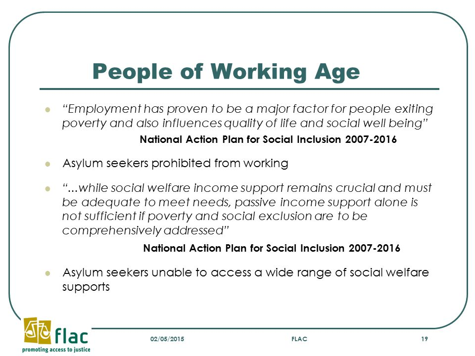 People of Working Age Employment has proven to be a major factor for people exiting poverty and also influences quality of life and social well being National Action Plan for Social Inclusion 2007-2016 Asylum seekers prohibited from working ...while social welfare income support remains crucial and must be adequate to meet needs, passive income support alone is not sufficient if poverty and social exclusion are to be comprehensively addressed National Action Plan for Social Inclusion 2007-2016 Asylum seekers unable to access a wide range of social welfare supports 02/05/2015FLAC19