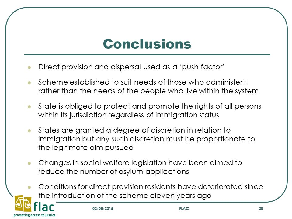 Conclusions Direct provision and dispersal used as a 'push factor' Scheme established to suit needs of those who administer it rather than the needs of the people who live within the system State is obliged to protect and promote the rights of all persons within its jurisdiction regardless of immigration status States are granted a degree of discretion in relation to immigration but any such discretion must be proportionate to the legitimate aim pursued Changes in social welfare legislation have been aimed to reduce the number of asylum applications Conditions for direct provision residents have deteriorated since the introduction of the scheme eleven years ago 02/05/2015FLAC20