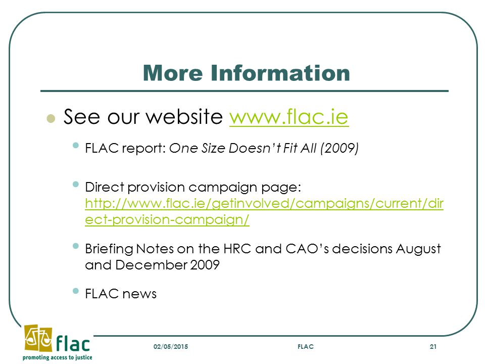 More Information See our website www.flac.iewww.flac.ie FLAC report: One Size Doesn't Fit All (2009) Direct provision campaign page: http://www.flac.ie/getinvolved/campaigns/current/dir ect-provision-campaign/ http://www.flac.ie/getinvolved/campaigns/current/dir ect-provision-campaign/ Briefing Notes on the HRC and CAO's decisions August and December 2009 FLAC news 02/05/2015FLAC21