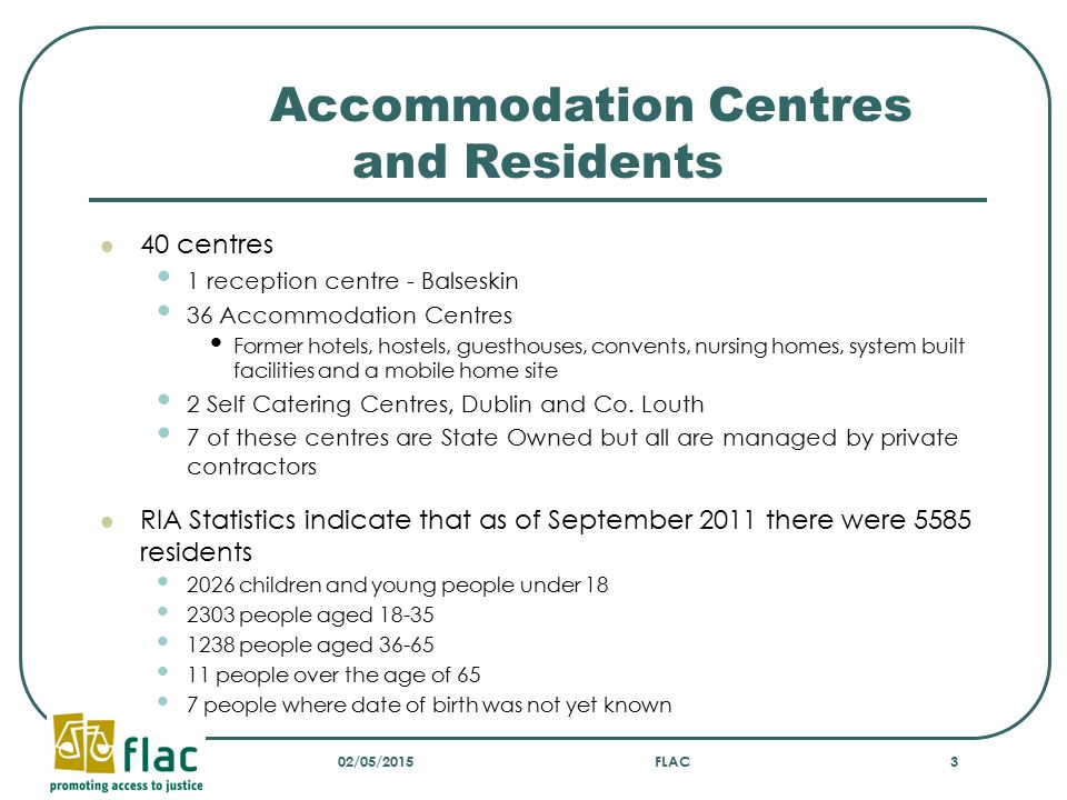 Length of time spent in direct provision Government's original intention Six months in Direct Provision Accommodation – Minister for Justice John O'Donoghue Moved into self catering accommodation after 2 years Policy reversed Deliberate reduction in number of self catering centres Two centres closed in 2010 and limited spaces to remain in self-catering As of September 2011 691(12.8%)– less than 12 months 732 (13.4%)– between 1 and 2 years 1046 (19.3%)- between 2 and 3 years 2962 (54.5%)- Over 3 years 154 cases – duration of stay not categorised Statistics available at www.ria.gov.iewww.ria.gov.ie 02/05/2015FLAC4