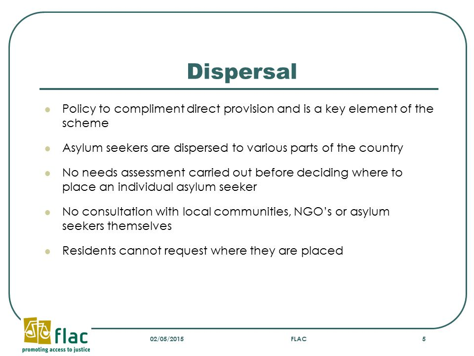 Dispersal Policy to compliment direct provision and is a key element of the scheme Asylum seekers are dispersed to various parts of the country No needs assessment carried out before deciding where to place an individual asylum seeker No consultation with local communities, NGO's or asylum seekers themselves Residents cannot request where they are placed 02/05/2015FLAC5