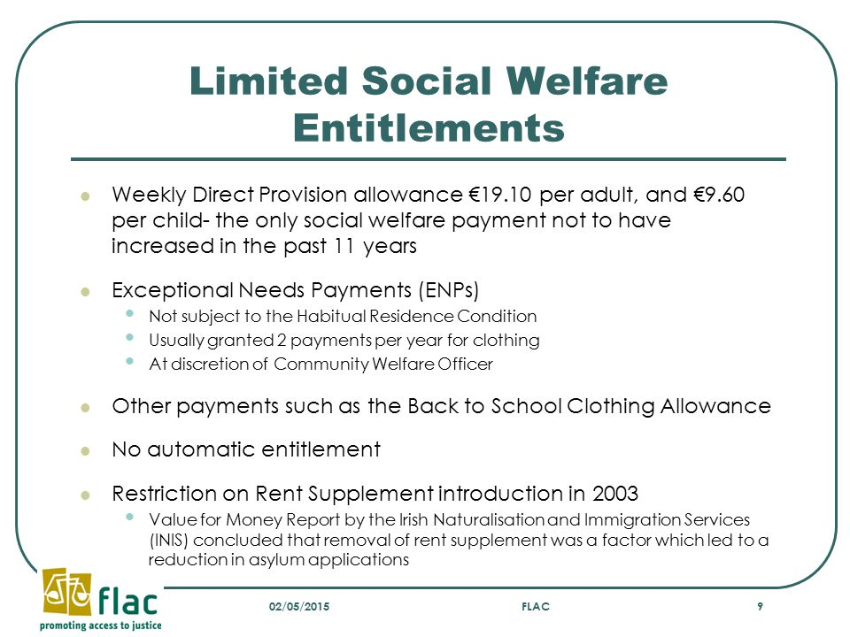 Habitual Residence Condition (HRC) Introduced on 1 May 2004 EU enlargement To prevent 'welfare tourism' British government introduced residency condition Applied to: All means tested allowances Child Benefit Prior to introduction of HRC DP residents entitled to certain social welfare payments if they met qualifying criteria If they already received child benefit they would continue to receive it for other children so as not to create inequality amongst siblings 02/05/2015FLAC10