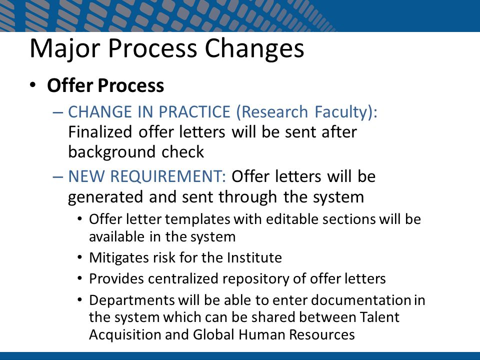 Offer Process – CHANGE IN PRACTICE (Research Faculty): Finalized offer letters will be sent after background check – NEW REQUIREMENT: Offer letters will be generated and sent through the system Offer letter templates with editable sections will be available in the system Mitigates risk for the Institute Provides centralized repository of offer letters Departments will be able to enter documentation in the system which can be shared between Talent Acquisition and Global Human Resources Major Process Changes