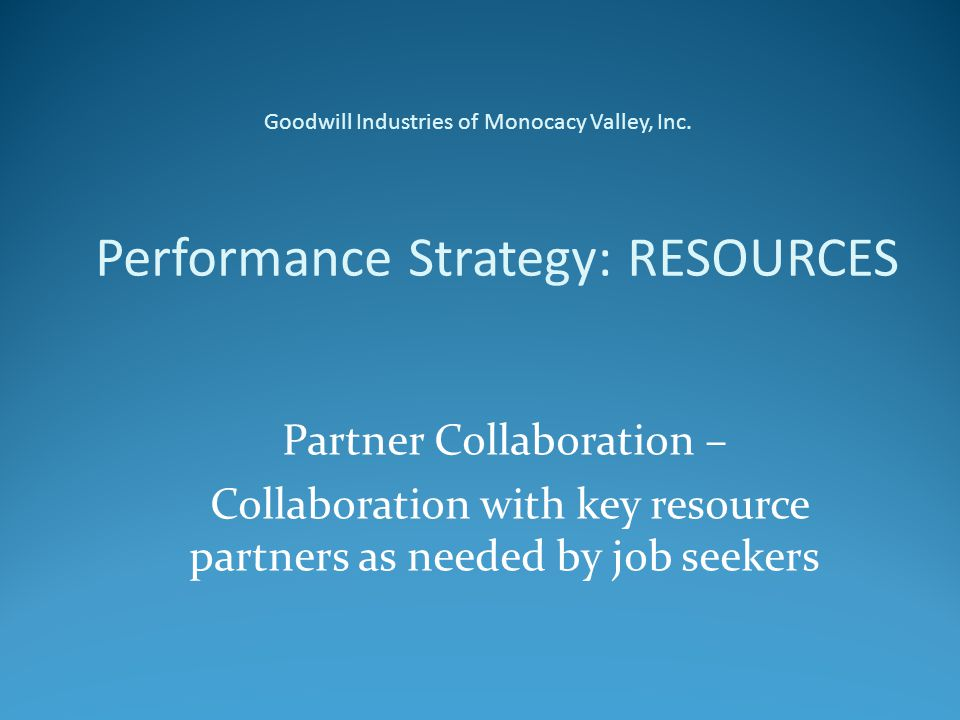 Performance Strategy: RESOURCES Partner Collaboration – Collaboration with key resource partners as needed by job seekers Goodwill Industries of Monocacy Valley, Inc.
