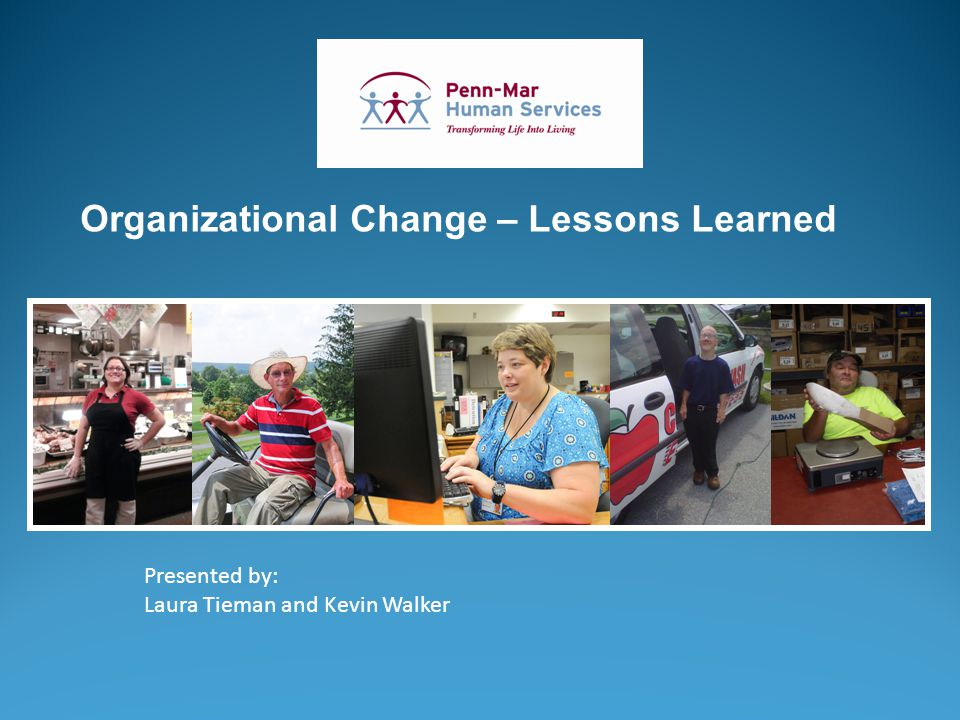 Presented by: Laura Tieman and Kevin Walker Organizational Change – Lessons Learned
