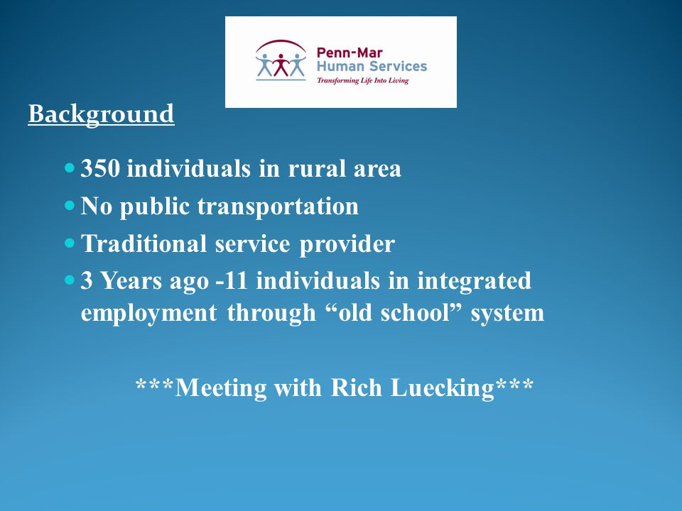 Background 350 individuals in rural area No public transportation Traditional service provider 3 Years ago -11 individuals in integrated employment through old school system ***Meeting with Rich Luecking***