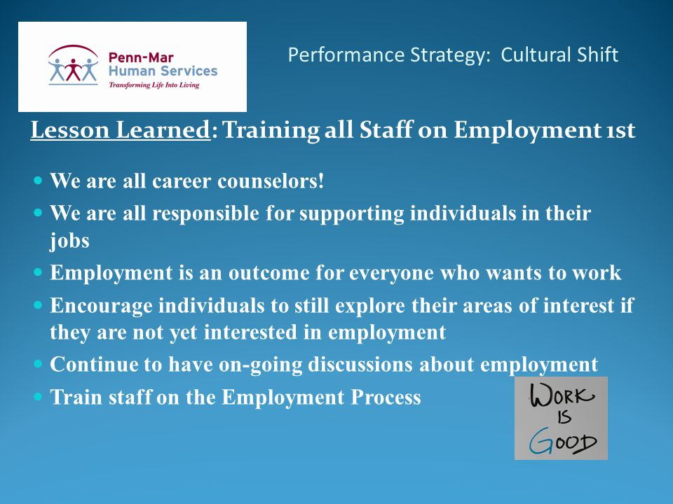 Performance Strategy: Cultural Shift Lesson Learned: Training all Staff on Employment 1st We are all career counselors.