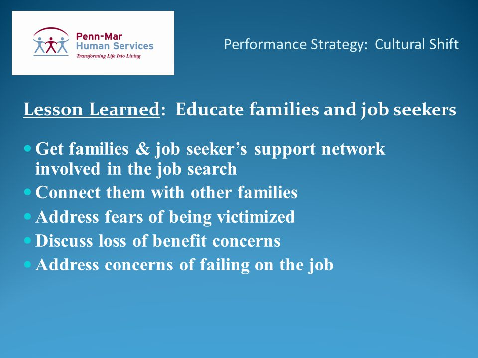 Performance Strategy: Cultural Shift Lesson Learned: Educate families and job see kers Get families & job seeker's support network involved in the job search Connect them with other families Address fears of being victimized Discuss loss of benefit concerns Address concerns of failing on the job