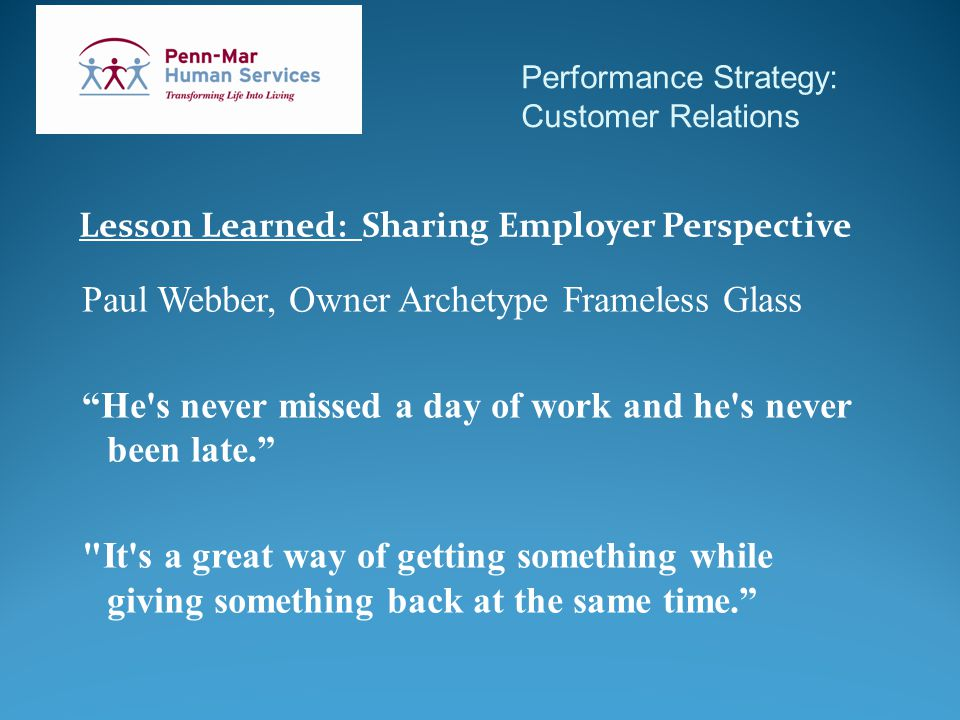 Performance Strategy: Customer Relations Lesson Learned: Sharing Employer Perspective Paul Webber, Owner Archetype Frameless Glass He s never missed a day of work and he s never been late. It s a great way of getting something while giving something back at the same time.