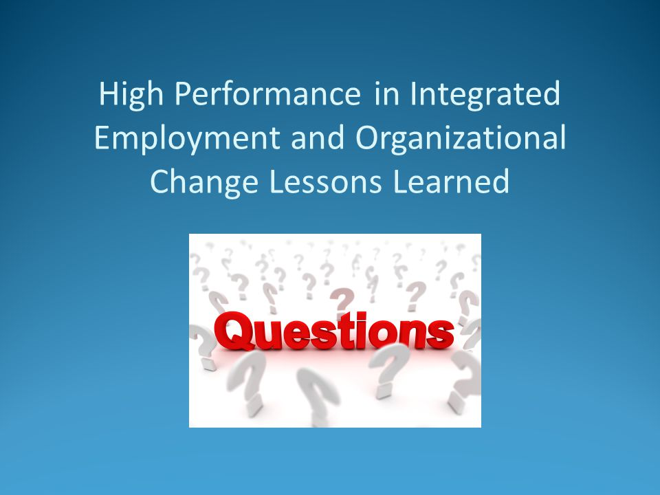 High Performance in Integrated Employment and Organizational Change Lessons Learned