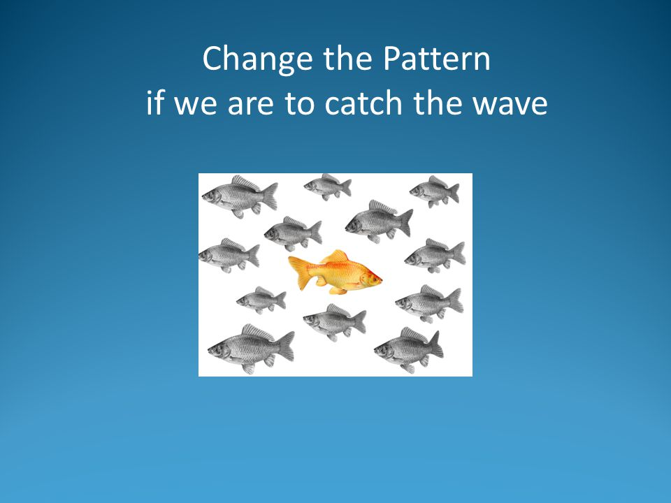 Change the Pattern if we are to catch the wave