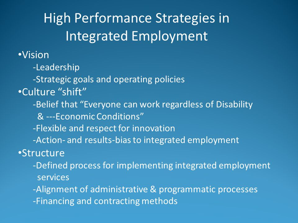 High Performance Strategies in Integrated Employment Vision -Leadership -Strategic goals and operating policies Culture shift -Belief that Everyone can work regardless of Disability & ---Economic Conditions -Flexible and respect for innovation -Action- and results-bias to integrated employment Structure -Defined process for implementing integrated employment services -Alignment of administrative & programmatic processes -Financing and contracting methods