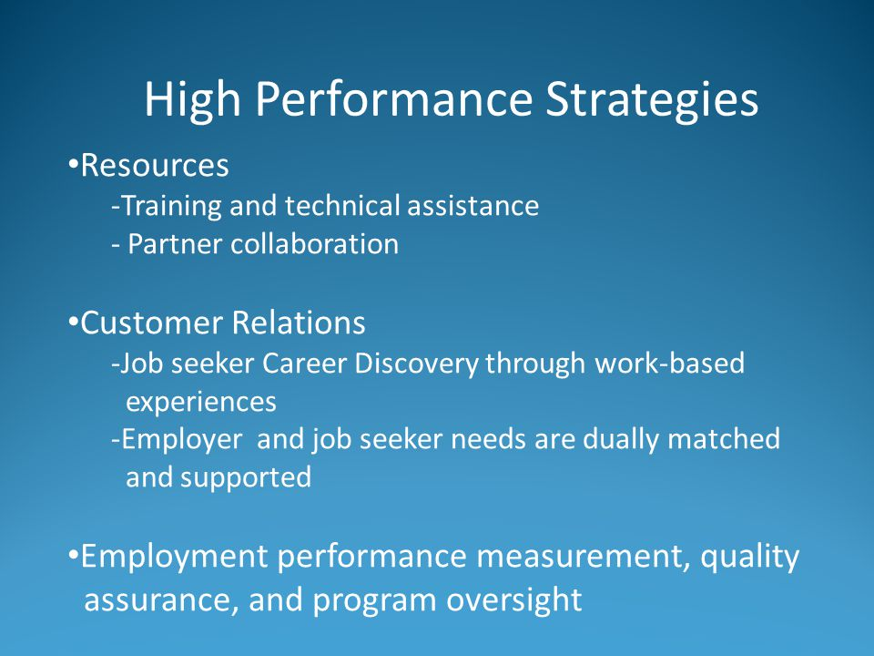 High Performance Strategies Resources -Training and technical assistance - Partner collaboration Customer Relations -Job seeker Career Discovery through work-based experiences -Employer and job seeker needs are dually matched and supported Employment performance measurement, quality assurance, and program oversight