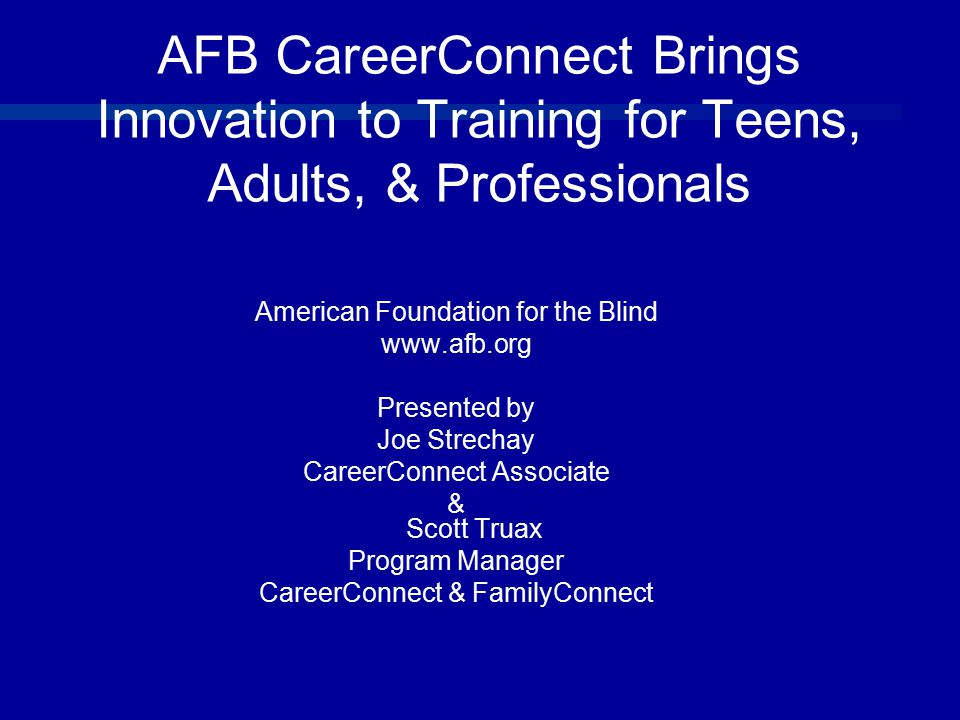 AFB CareerConnect Brings Innovation to Training for Teens, Adults, & Professionals American Foundation for the Blind www.afb.org Presented by Joe Strechay CareerConnect Associate & Scott Truax Program Manager CareerConnect & FamilyConnect
