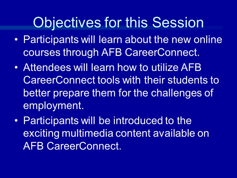 Objectives for this Session Participants will learn about the new online courses through AFB CareerConnect.