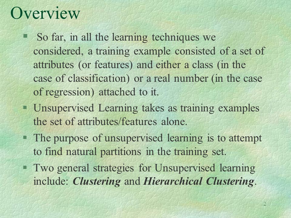 2 Overview § So far, in all the learning techniques we considered, a training example consisted of a set of attributes (or features) and either a class (in the case of classification) or a real number (in the case of regression) attached to it.
