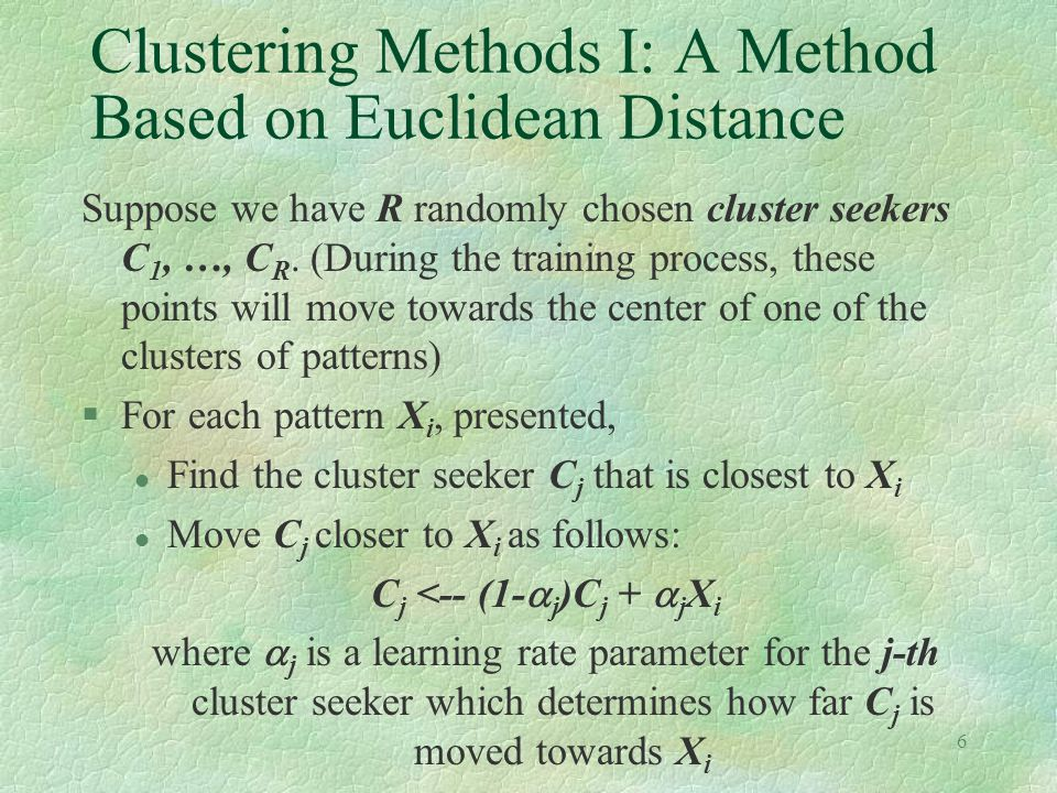 6 Clustering Methods I: A Method Based on Euclidean Distance Suppose we have R randomly chosen cluster seekers C 1, …, C R.
