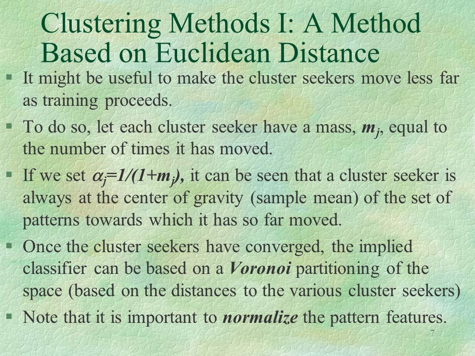 7 Clustering Methods I: A Method Based on Euclidean Distance §It might be useful to make the cluster seekers move less far as training proceeds.