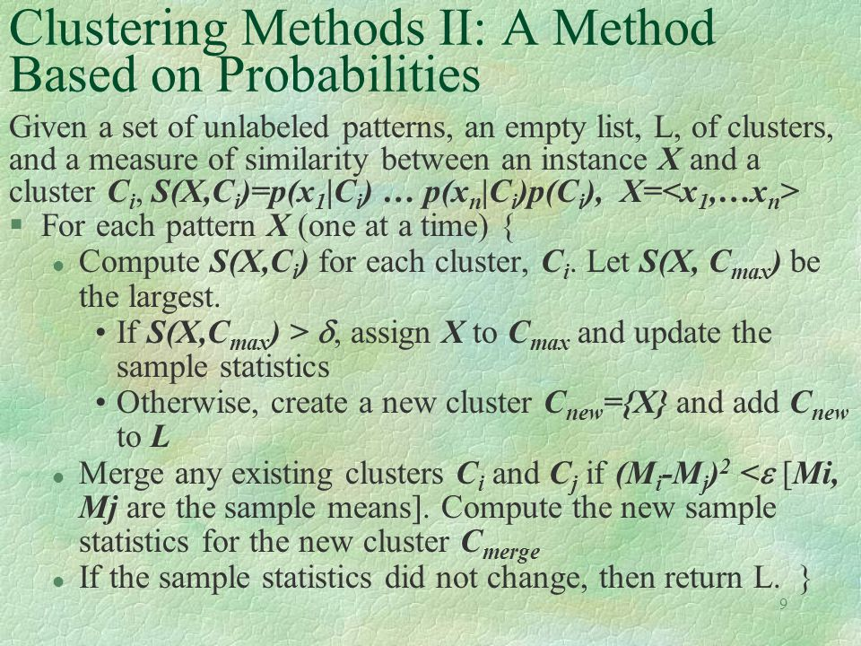 9 Clustering Methods II: A Method Based on Probabilities Given a set of unlabeled patterns, an empty list, L, of clusters, and a measure of similarity between an instance X and a cluster C i, S(X,C i )=p(x 1 |C i ) … p(x n |C i )p(C i ), X= §For each pattern X (one at a time) { l Compute S(X,C i ) for each cluster, C i.