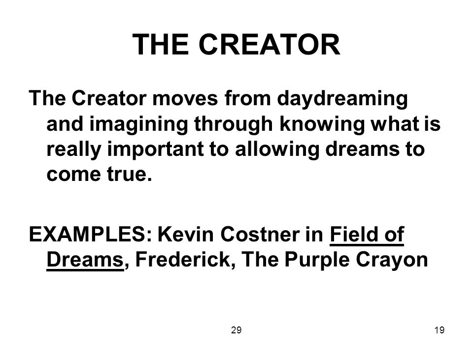 2919 THE CREATOR The Creator moves from daydreaming and imagining through knowing what is really important to allowing dreams to come true. EXAMPLES: