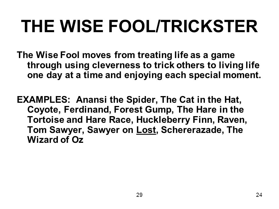 2924 THE WISE FOOL/TRICKSTER The Wise Fool moves from treating life as a game through using cleverness to trick others to living life one day at a tim