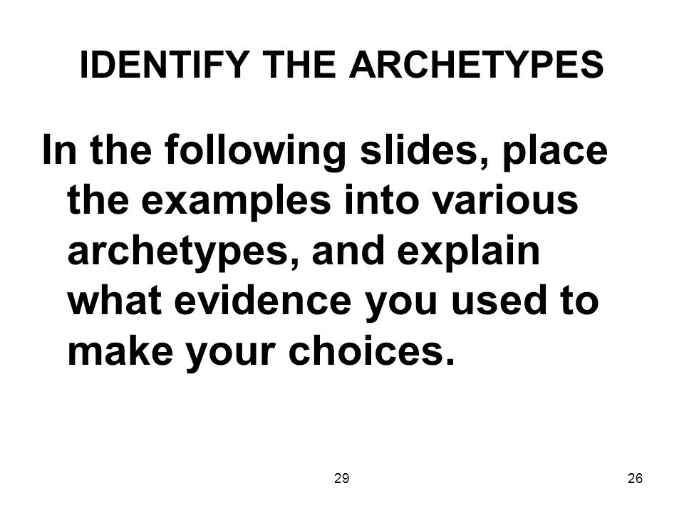 2926 IDENTIFY THE ARCHETYPES In the following slides, place the examples into various archetypes, and explain what evidence you used to make your choi
